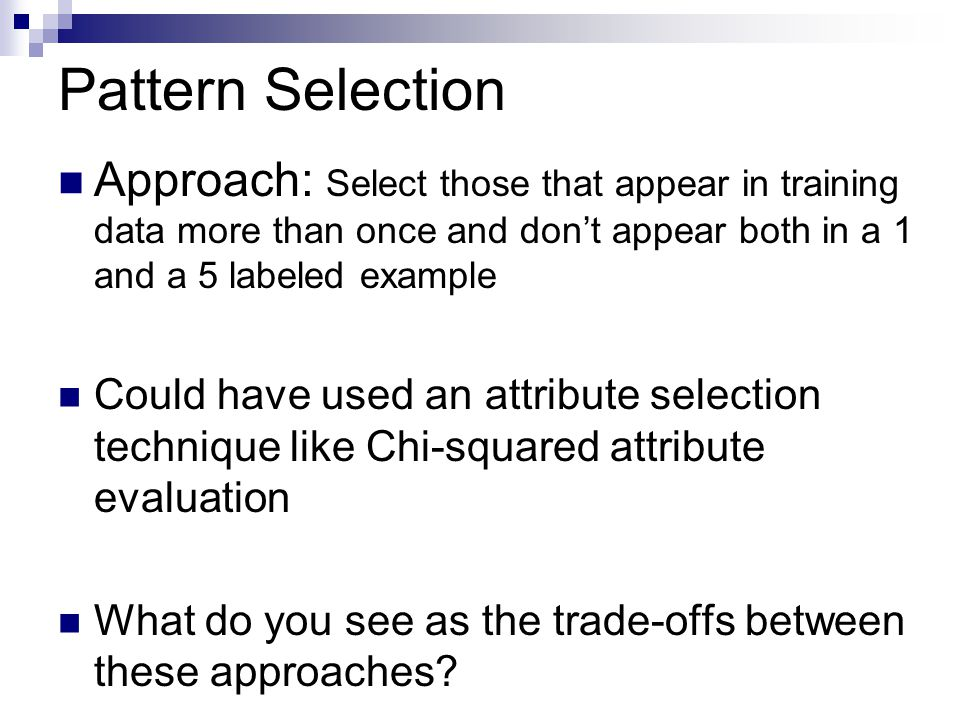 Pattern Selection Approach: Select those that appear in training data more than once and don't appear both in a 1 and a 5 labeled example Could have used an attribute selection technique like Chi-squared attribute evaluation What do you see as the trade-offs between these approaches