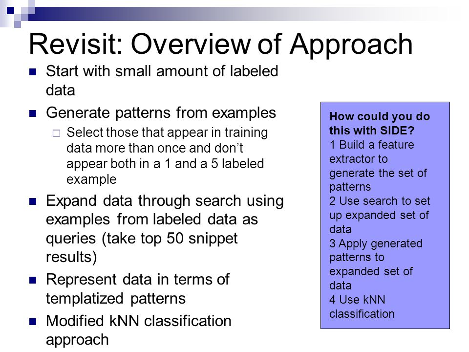 Revisit: Overview of Approach Start with small amount of labeled data Generate patterns from examples  Select those that appear in training data more than once and don't appear both in a 1 and a 5 labeled example Expand data through search using examples from labeled data as queries (take top 50 snippet results) Represent data in terms of templatized patterns Modified kNN classification approach How could you do this with SIDE.