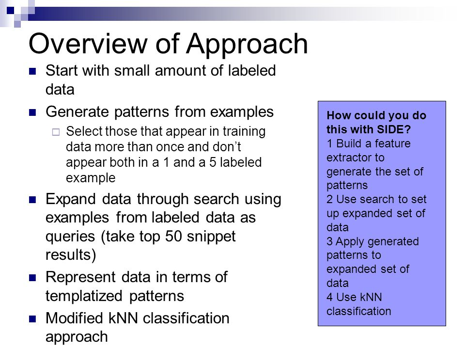 Overview of Approach Start with small amount of labeled data Generate patterns from examples  Select those that appear in training data more than once and don't appear both in a 1 and a 5 labeled example Expand data through search using examples from labeled data as queries (take top 50 snippet results) Represent data in terms of templatized patterns Modified kNN classification approach How could you do this with SIDE.