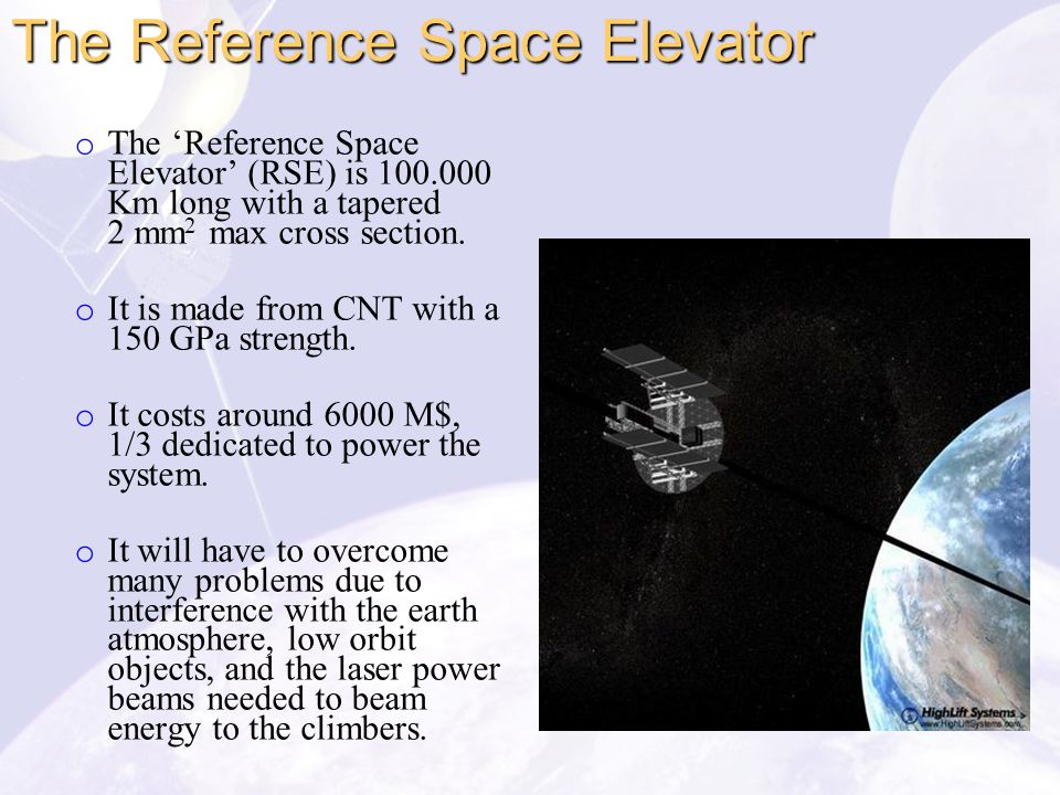 o The 'Reference Space Elevator' (RSE) is 100.000 Km long with a tapered 2 mm 2 max cross section. o It is made from CNT with a 150 GPa strength. o It