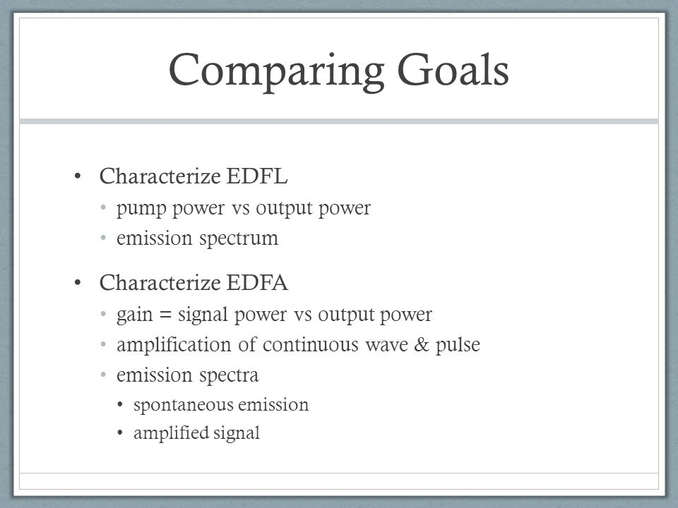 Comparing Goals Characterize EDFL pump power vs output power emission spectrum Characterize EDFA gain = signal power vs output power amplification of continuous wave & pulse emission spectra spontaneous emission amplified signal