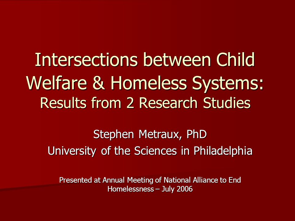 Intersections between Child Welfare & Homeless Systems: Results from 2 Research Studies Stephen Metraux, PhD University of the Sciences in Philadelphia Presented at Annual Meeting of National Alliance to End Homelessness – July 2006