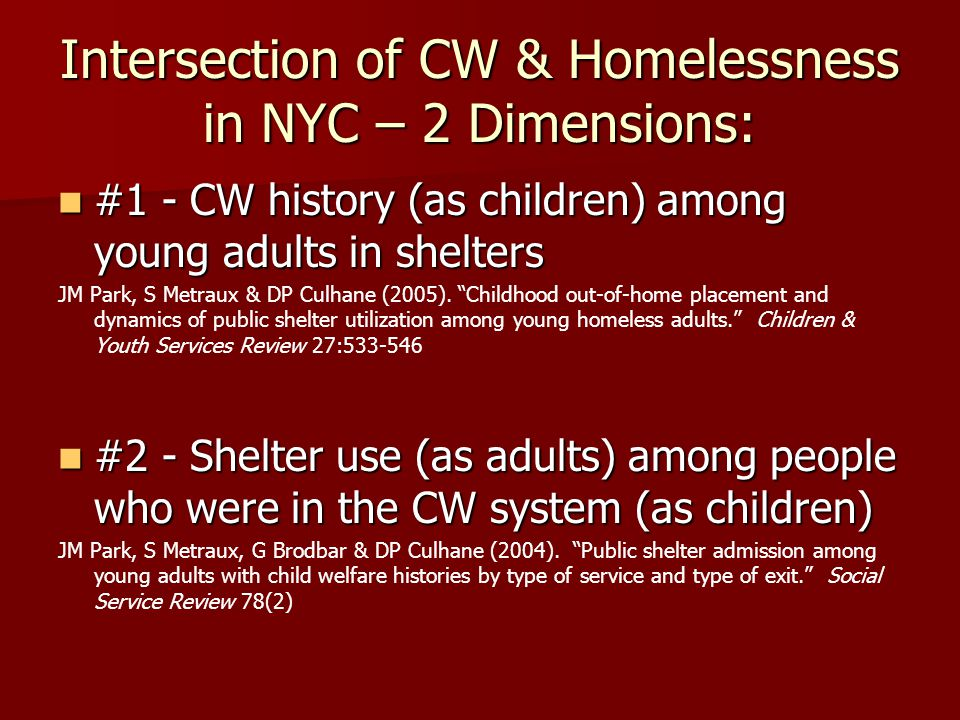 Intersection of CW & Homelessness in NYC – 2 Dimensions: #1 - CW history (as children) among young adults in shelters #1 - CW history (as children) among young adults in shelters JM Park, S Metraux & DP Culhane (2005).