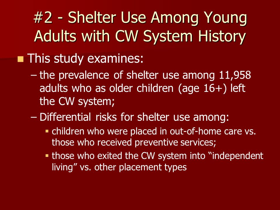 #2 - Shelter Use Among Young Adults with CW System History This study examines: – –the prevalence of shelter use among 11,958 adults who as older children (age 16+) left the CW system; – –Differential risks for shelter use among:   children who were placed in out-of-home care vs.
