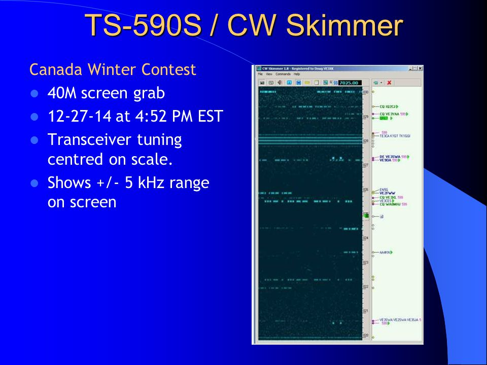TS-590S / CW Skimmer Canada Winter Contest 40M screen grab 12-27-14 at 4:52 PM EST Transceiver tuning centred on scale. Shows +/- 5 kHz range on scree