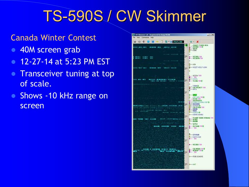 TS-590S / CW Skimmer Canada Winter Contest 40M screen grab 12-27-14 at 5:23 PM EST Transceiver tuning at top of scale. Shows -10 kHz range on screen