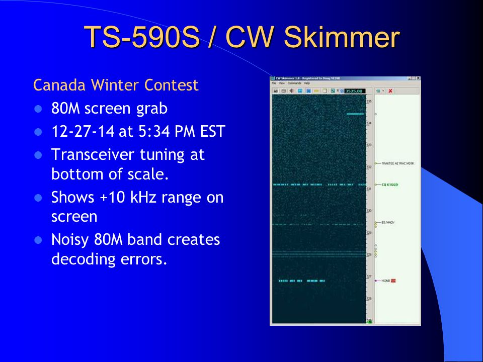 TS-590S / CW Skimmer Canada Winter Contest 80M screen grab 12-27-14 at 5:34 PM EST Transceiver tuning at bottom of scale. Shows +10 kHz range on scree