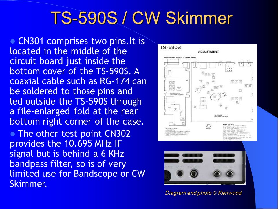 TS-590S / CW Skimmer CN301 comprises two pins.It is located in the middle of the circuit board just inside the bottom cover of the TS-590S. A coaxial