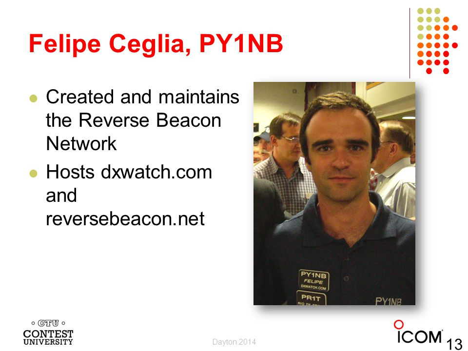 Felipe Ceglia, PY1NB Created and maintains the Reverse Beacon Network Hosts dxwatch.com and reversebeacon.net Dayton 2014 13