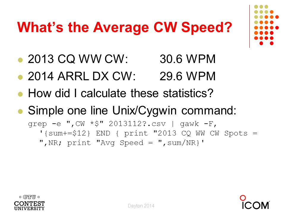 2013 CQ WW CW:30.6 WPM 2014 ARRL DX CW:29.6 WPM How did I calculate these statistics? Simple one line Unix/Cygwin command: grep -e