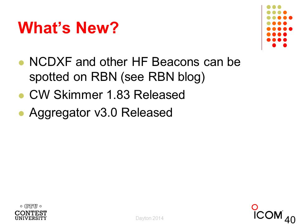 What's New? NCDXF and other HF Beacons can be spotted on RBN (see RBN blog) CW Skimmer 1.83 Released Aggregator v3.0 Released Dayton 2014 40