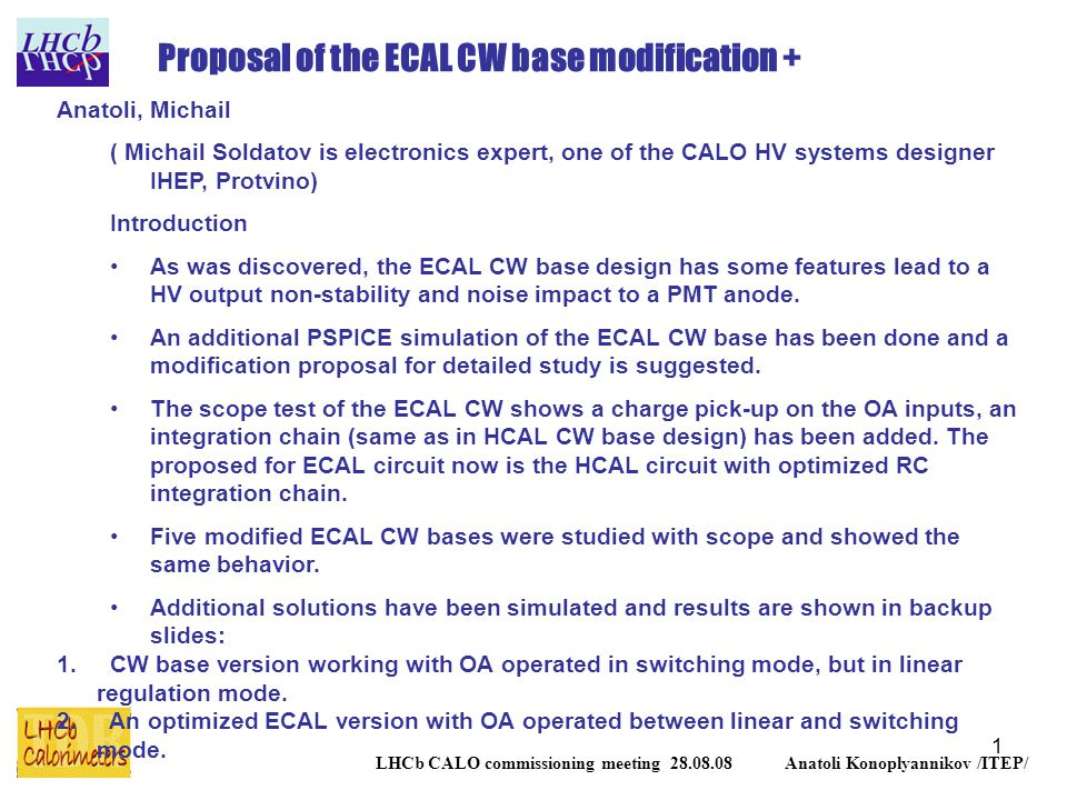 1 LHCb CALO commissioning meeting 28.08.08 Anatoli Konoplyannikov /ITEP/ Proposal of the ECAL CW base modification + Anatoli, Michail ( Michail Soldatov is electronics expert, one of the CALO HV systems designer IHEP, Protvino) Introduction As was discovered, the ECAL CW base design has some features lead to a HV output non-stability and noise impact to a PMT anode.