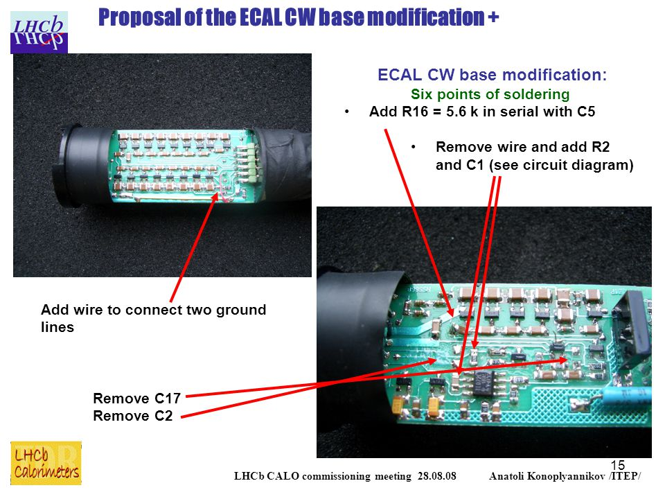 15 LHCb CALO commissioning meeting 28.08.08 Anatoli Konoplyannikov /ITEP/ Proposal of the ECAL CW base modification + ECAL CW base modification: Six points of soldering Add R16 = 5.6 k in serial with C5 Remove wire and add R2 and C1 (see circuit diagram) Add wire to connect two ground lines Remove C17 Remove C2