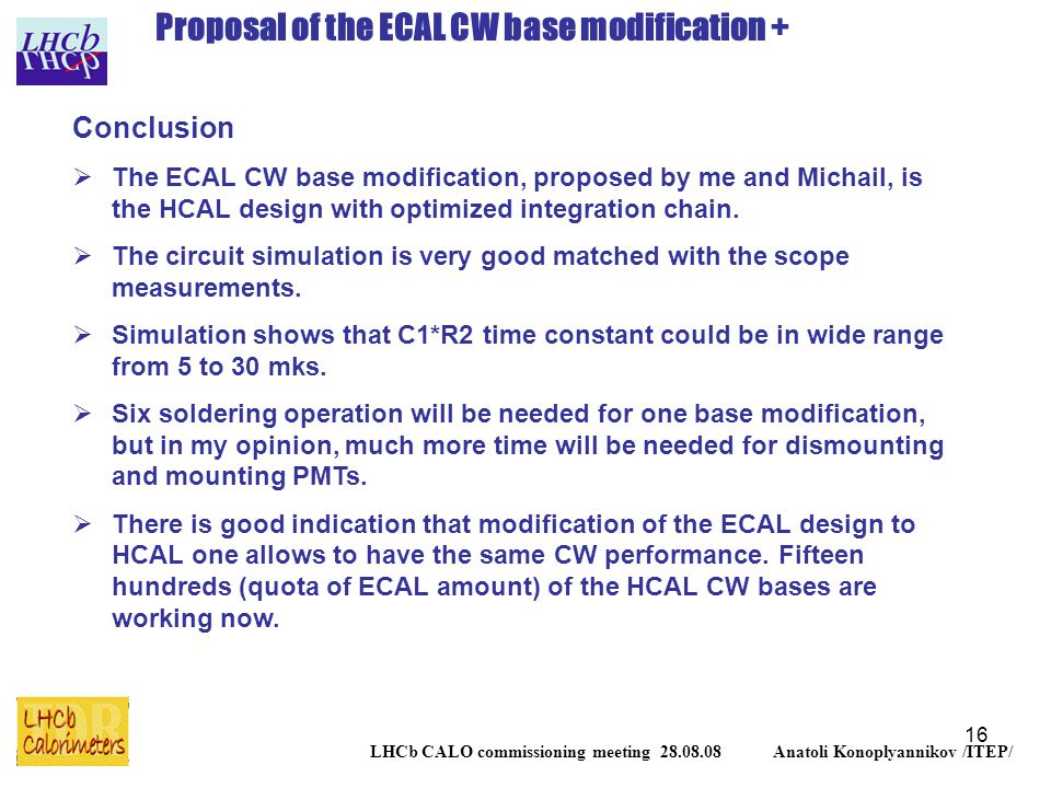 16 LHCb CALO commissioning meeting 28.08.08 Anatoli Konoplyannikov /ITEP/ Proposal of the ECAL CW base modification + Conclusion  The ECAL CW base modification, proposed by me and Michail, is the HCAL design with optimized integration chain.