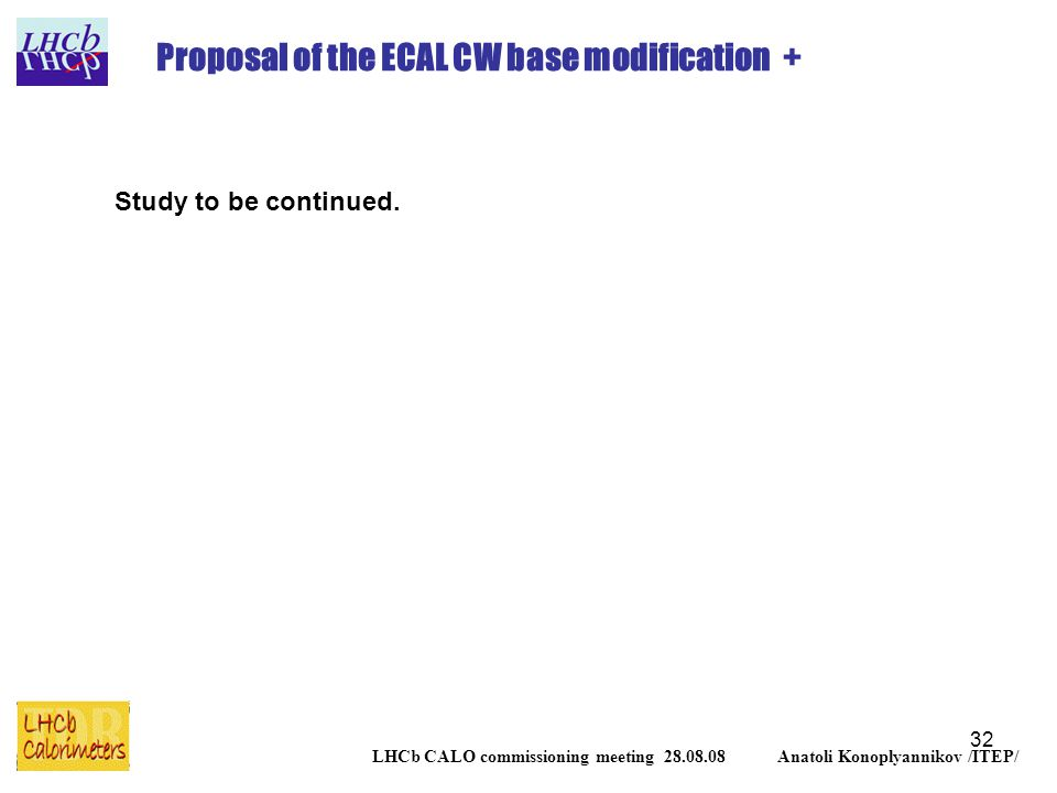 32 LHCb CALO commissioning meeting 28.08.08 Anatoli Konoplyannikov /ITEP/ Proposal of the ECAL CW base modification + Study to be continued.