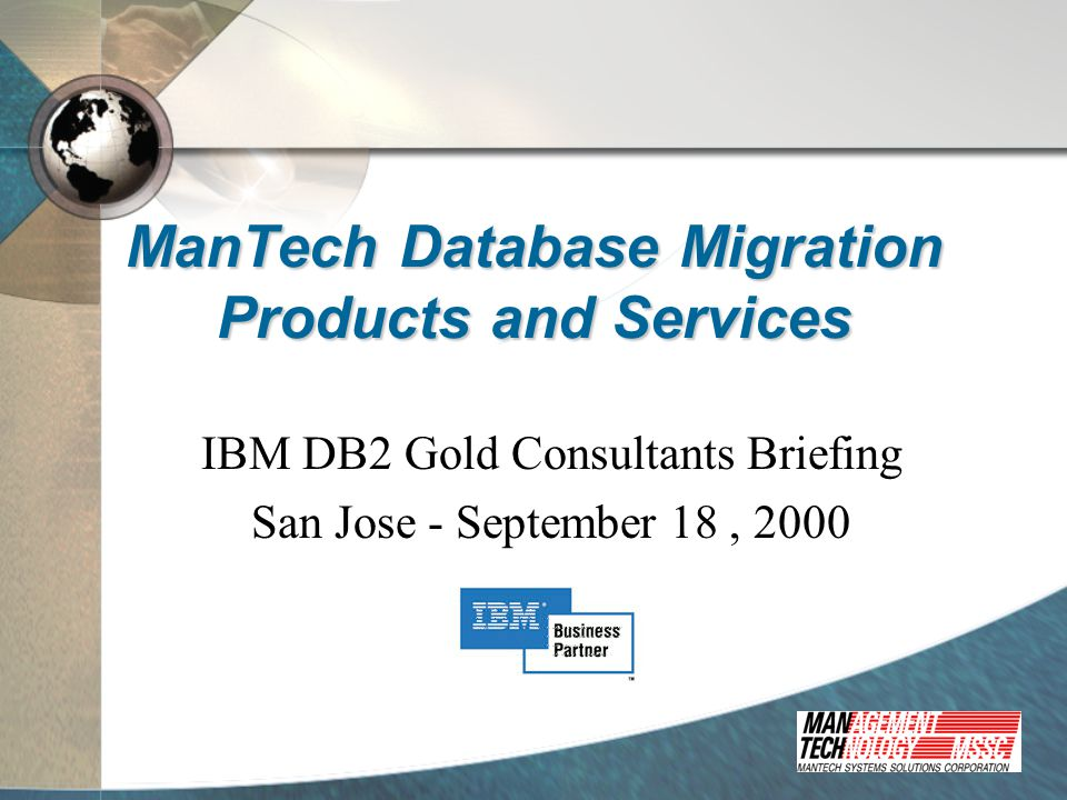 ManTech Conversion Approaches Automation  SProCT/SQL Conversion Workbench ®  Microsoft SQL Server, Sybase, Informix (services), and Oracle to DB2  Cincom Supra to DB2 (services)  WORx  Adabas/Natural, IDMS/ADS, and Datacom DB/Ideal to DB2/COBOL  COBOL to VA Gen Manual  All of the most widely installed mid-tier data bases to DB2  All of the most widely installed legacy mainframe databases to DB2