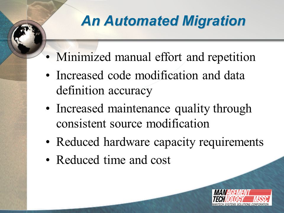 An Automated Migration Minimized manual effort and repetition Increased code modification and data definition accuracy Increased maintenance quality through consistent source modification Reduced hardware capacity requirements Reduced time and cost