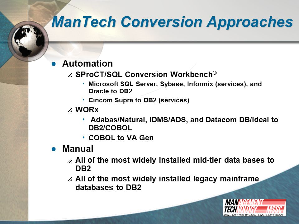ManTech Conversion Approaches Automation  SProCT/SQL Conversion Workbench ®  Microsoft SQL Server, Sybase, Informix (services), and Oracle to DB2  Cincom Supra to DB2 (services)  WORx  Adabas/Natural, IDMS/ADS, and Datacom DB/Ideal to DB2/COBOL  COBOL to VA Gen Manual  All of the most widely installed mid-tier data bases to DB2  All of the most widely installed legacy mainframe databases to DB2