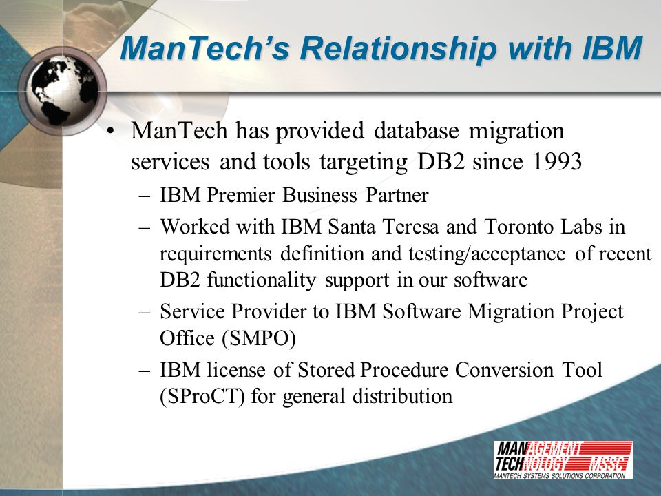 ManTech's Relationship with IBM ManTech has provided database migration services and tools targeting DB2 since 1993 –IBM Premier Business Partner –Worked with IBM Santa Teresa and Toronto Labs in requirements definition and testing/acceptance of recent DB2 functionality support in our software –Service Provider to IBM Software Migration Project Office (SMPO) –IBM license of Stored Procedure Conversion Tool (SProCT) for general distribution