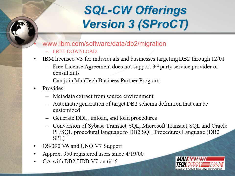 SQL-CW Offerings Version 4 Distributed by the IBM Software Migration Project Office (SMPO) for 90-day trials Licensed through ManTech thereafter Provides: –All features of Version 3 –Pro*C and Pro*COBOL embedded conversions