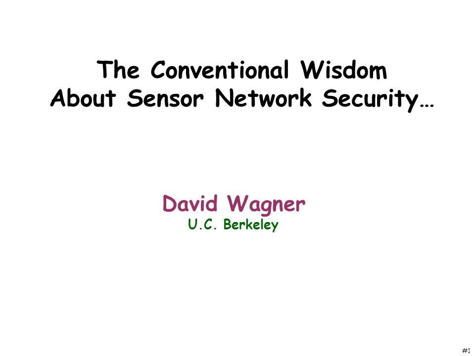 #1 The Conventional Wisdom About Sensor Network Security… David Wagner U.C. Berkeley