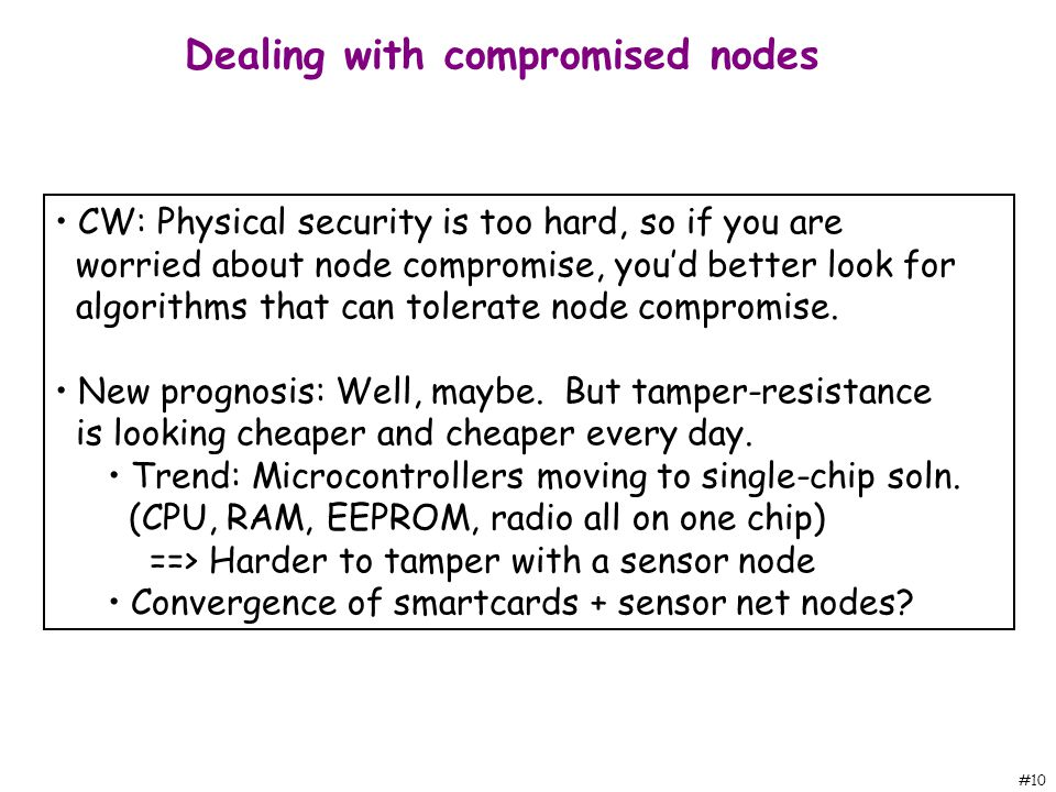 #10 CW: Physical security is too hard, so if you are worried about node compromise, you'd better look for algorithms that can tolerate node compromise.