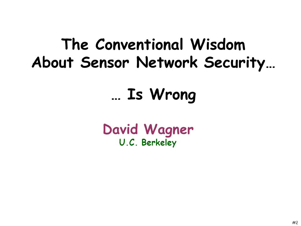 #2 The Conventional Wisdom About Sensor Network Security… David Wagner U.C. Berkeley … Is Wrong