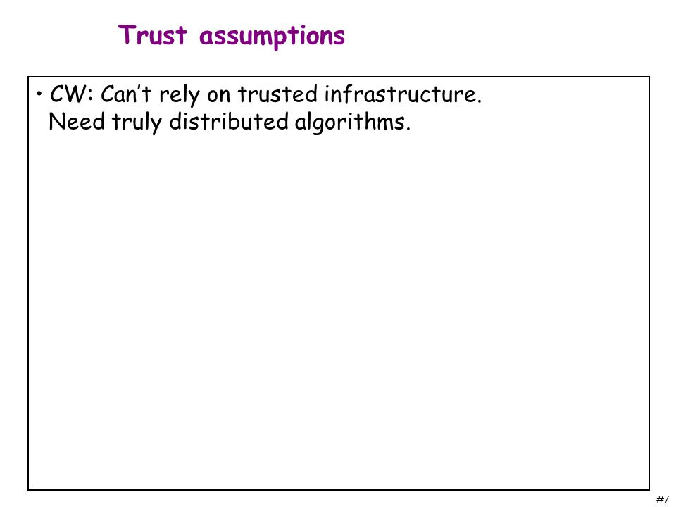 #7 CW: Can't rely on trusted infrastructure. Need truly distributed algorithms. Trust assumptions