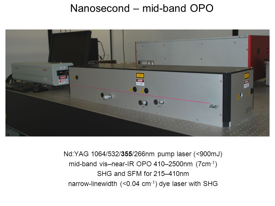 Nanosecond – mid-band OPO Nd:YAG 1064/532/355/266nm pump laser (<900mJ) mid-band vis–near-IR OPO 410–2500nm (7cm -1 ) SHG and SFM for 215–410nm narrow-linewidth (<0.04 cm -1 ) dye laser with SHG