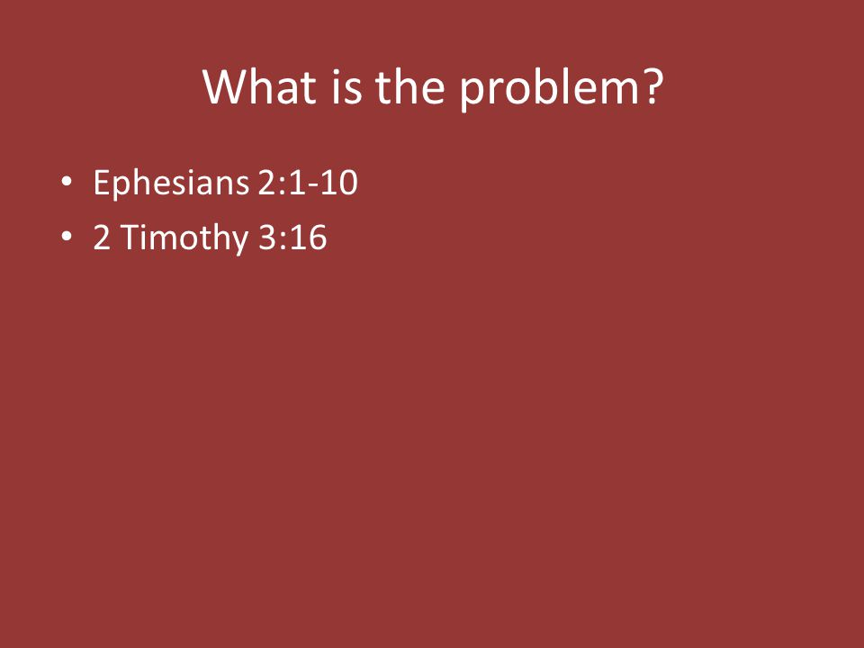 What is the problem Ephesians 2:1-10 2 Timothy 3:16