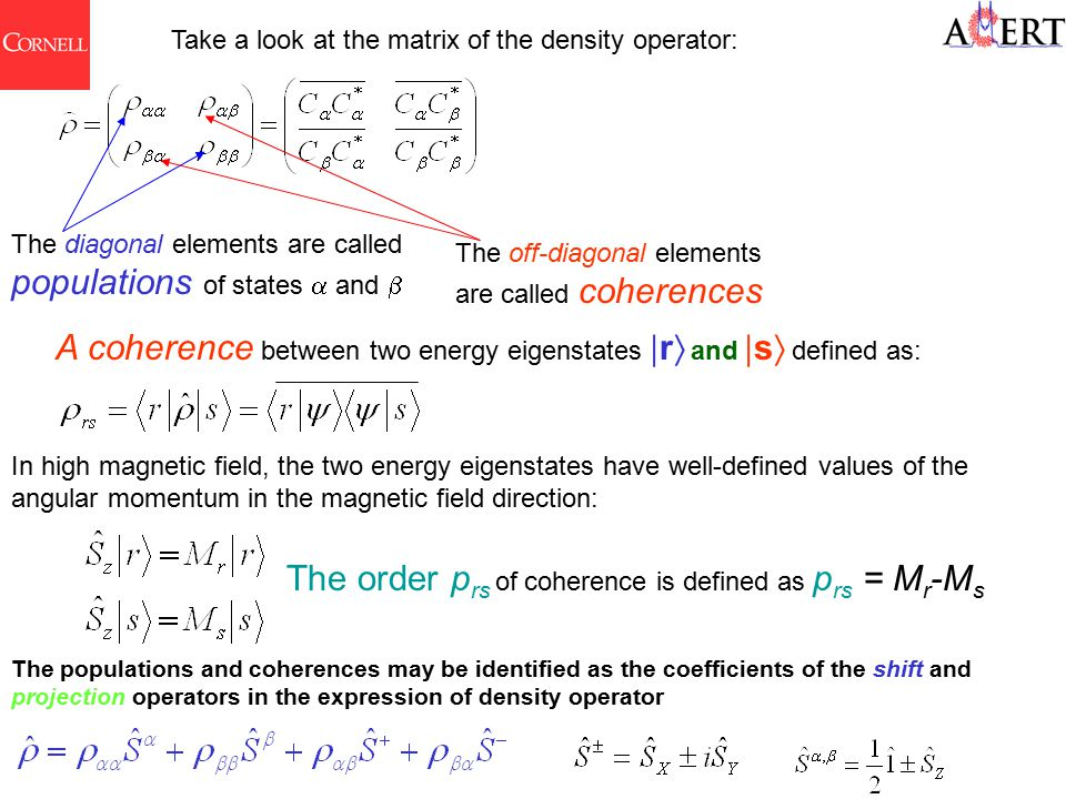 Take a look at the matrix of the density operator: The diagonal elements are called populations of states  and  The off-diagonal elements are called coherences A coherence between two energy eigenstates  r  and  s  defined as: In high magnetic field, the two energy eigenstates have well-defined values of the angular momentum in the magnetic field direction: The order p rs of coherence is defined as p rs = M r -M s The populations and coherences may be identified as the coefficients of the shift and projection operators in the expression of density operator