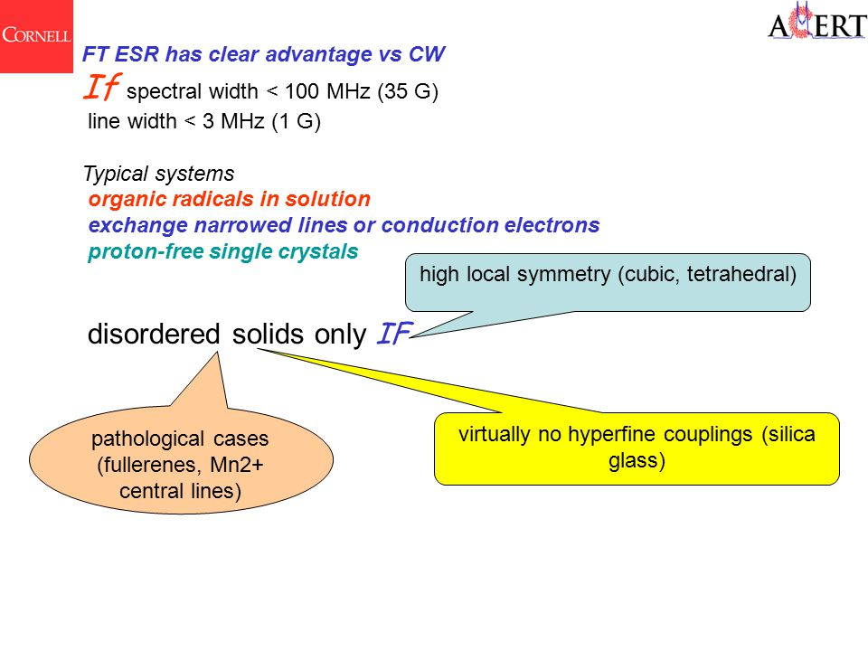 FT ESR has clear advantage vs CW If spectral width < 100 MHz (35 G) line width < 3 MHz (1 G) Typical systems organic radicals in solution exchange narrowed lines or conduction electrons proton-free single crystals disordered solids only IF high local symmetry (cubic, tetrahedral) virtually no hyperfine couplings (silica glass) pathological cases (fullerenes, Mn2+ central lines)