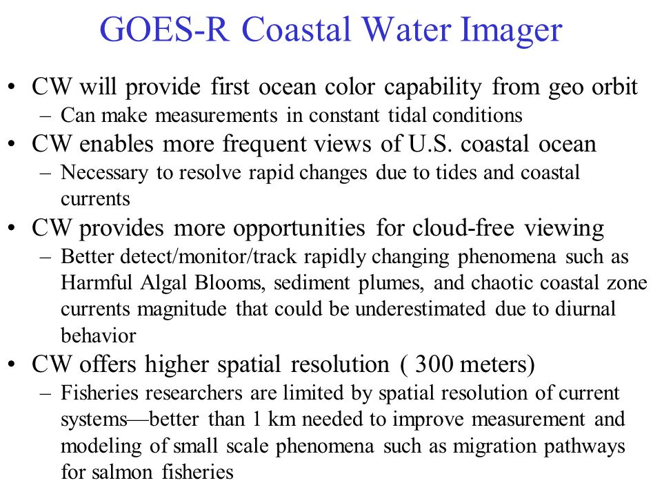 GOES-R Coastal Water Imager CW will provide first ocean color capability from geo orbit –Can make measurements in constant tidal conditions CW enables more frequent views of U.S.
