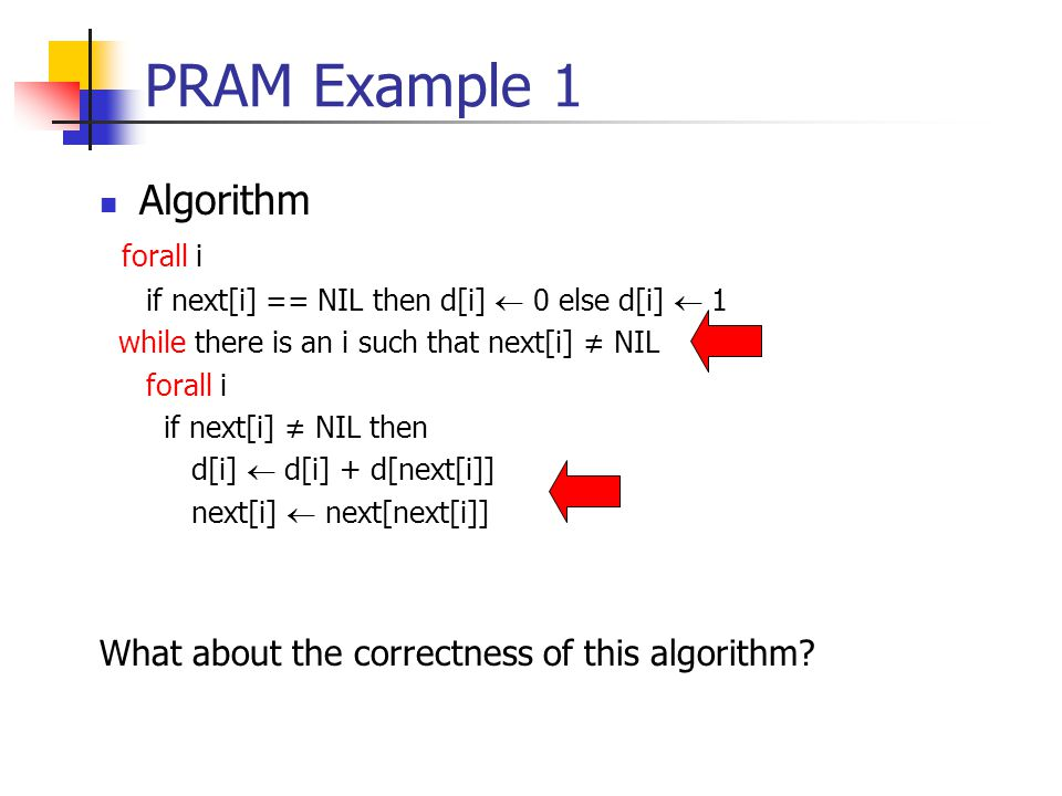 PRAM Example 1 Algorithm forall i if next[i] == NIL then d[i]  0 else d[i]  1 while there is an i such that next[i] ≠ NIL forall i if next[i] ≠ NIL