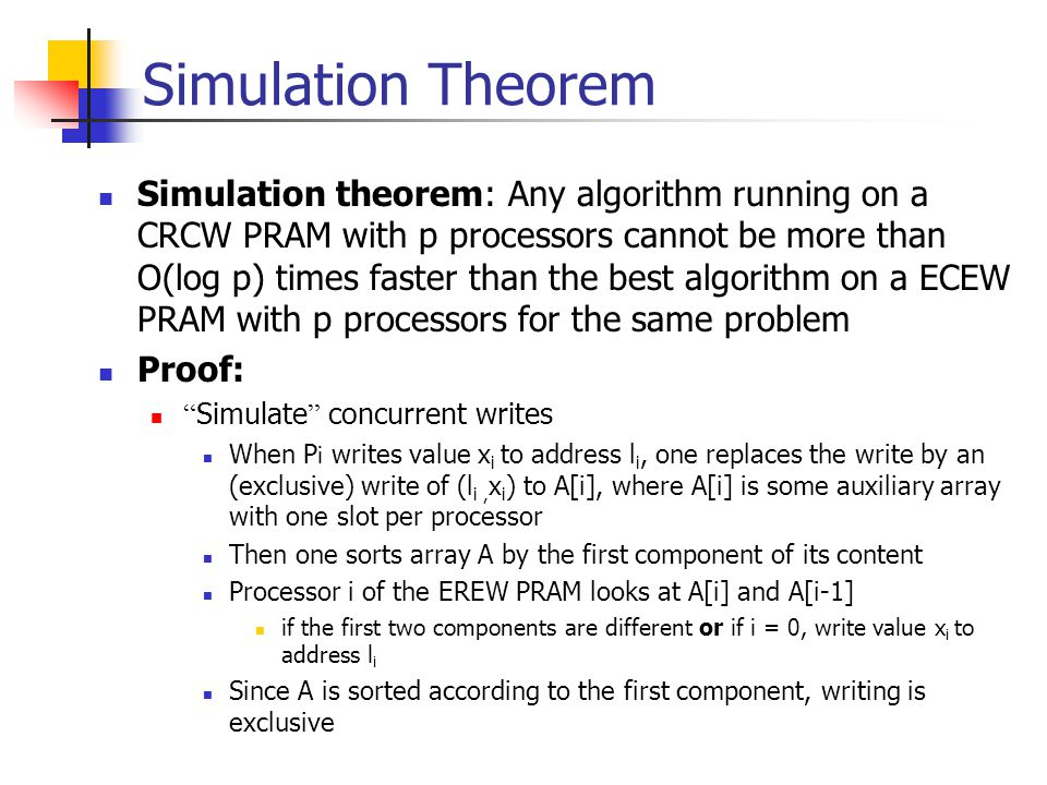 Simulation Theorem Simulation theorem: Any algorithm running on a CRCW PRAM with p processors cannot be more than O(log p) times faster than the best