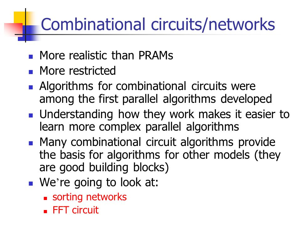 Combinational circuits/networks More realistic than PRAMs More restricted Algorithms for combinational circuits were among the first parallel algorithms developed Understanding how they work makes it easier to learn more complex parallel algorithms Many combinational circuit algorithms provide the basis for algorithms for other models (they are good building blocks) We ' re going to look at: sorting networks FFT circuit