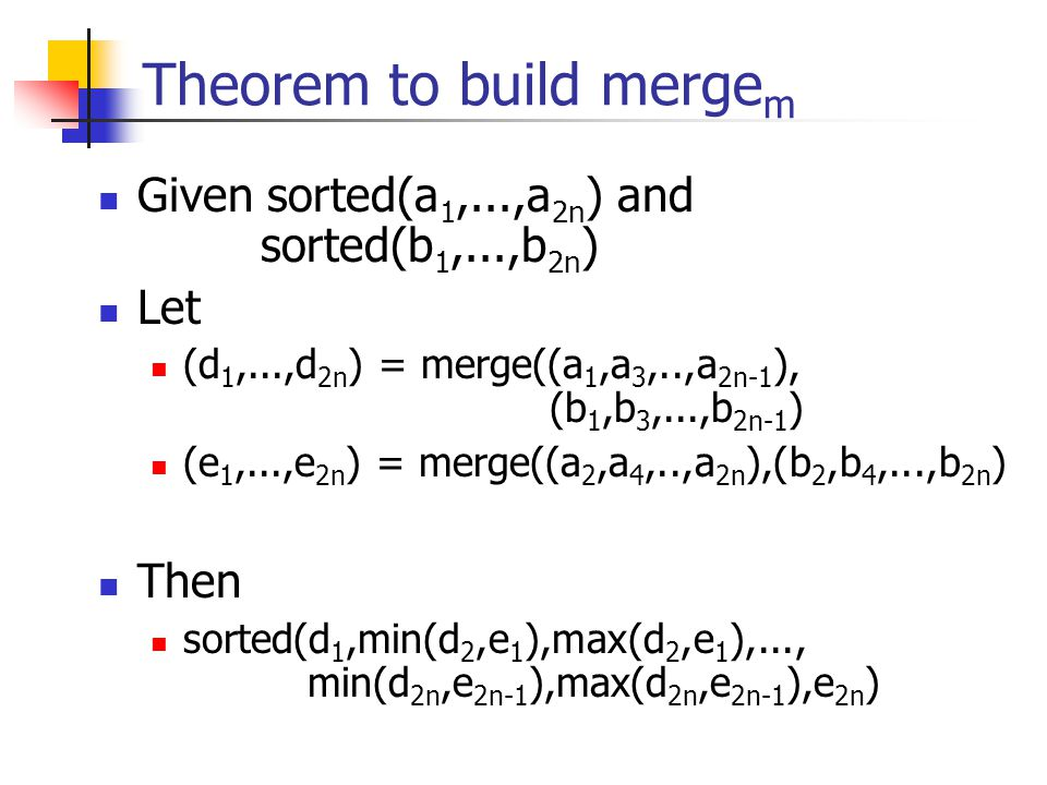 Theorem to build merge m Given sorted(a 1,...,a 2n ) and sorted(b 1,...,b 2n ) Let (d 1,...,d 2n ) = merge((a 1,a 3,..,a 2n-1 ), (b 1,b 3,...,b 2n-1 )