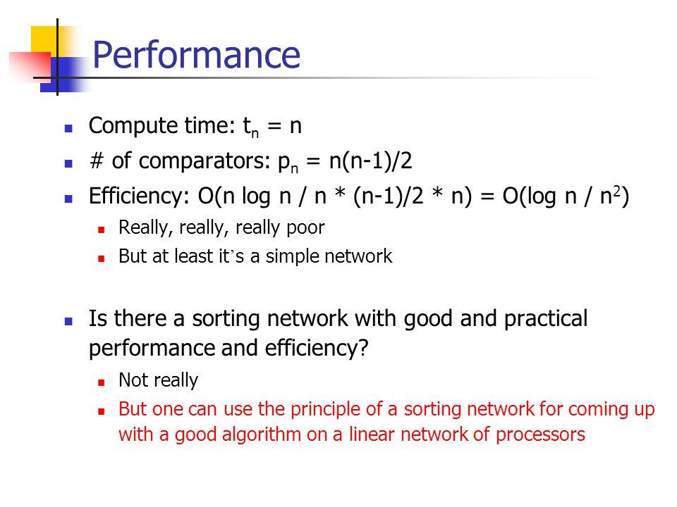 Performance Compute time: t n = n # of comparators: p n = n(n-1)/2 Efficiency: O(n log n / n * (n-1)/2 * n) = O(log n / n 2 ) Really, really, really poor But at least it ' s a simple network Is there a sorting network with good and practical performance and efficiency.