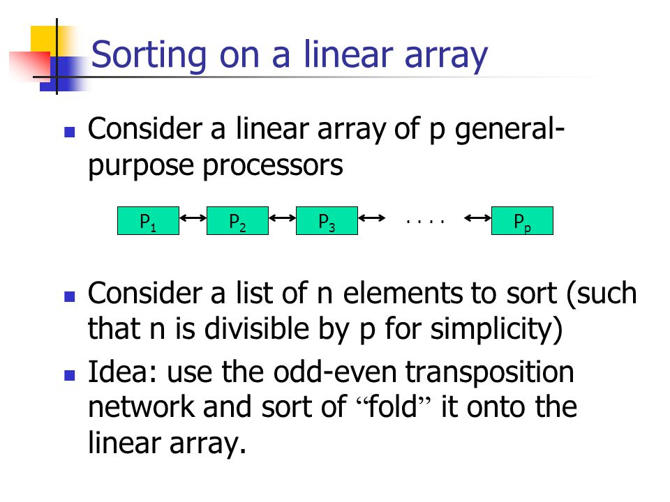 Sorting on a linear array Consider a linear array of p general- purpose processors Consider a list of n elements to sort (such that n is divisible by