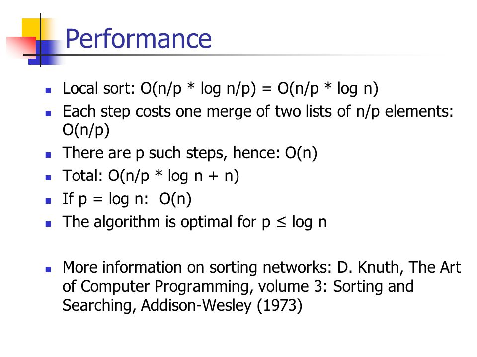 Performance Local sort: O(n/p * log n/p) = O(n/p * log n) Each step costs one merge of two lists of n/p elements: O(n/p) There are p such steps, hence