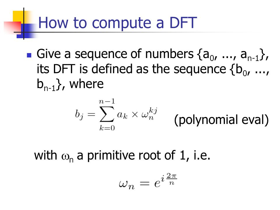 How to compute a DFT Give a sequence of numbers {a 0,..., a n-1 }, its DFT is defined as the sequence {b 0,..., b n-1 }, where (polynomial eval) with