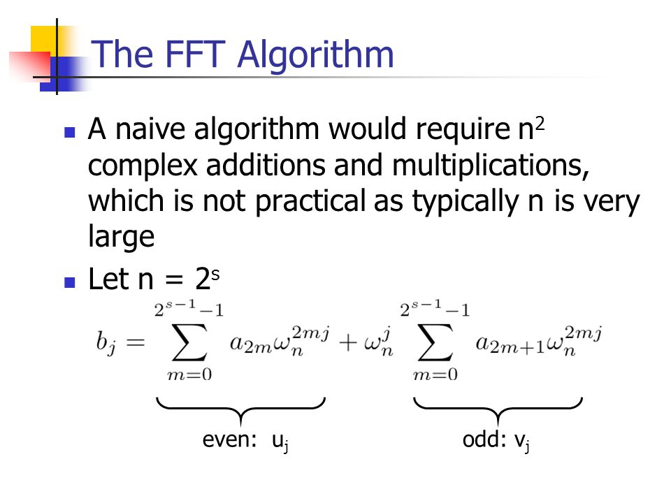 The FFT Algorithm A naive algorithm would require n 2 complex additions and multiplications, which is not practical as typically n is very large Let n