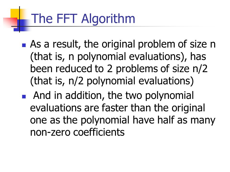 The FFT Algorithm As a result, the original problem of size n (that is, n polynomial evaluations), has been reduced to 2 problems of size n/2 (that is, n/2 polynomial evaluations) And in addition, the two polynomial evaluations are faster than the original one as the polynomial have half as many non-zero coefficients