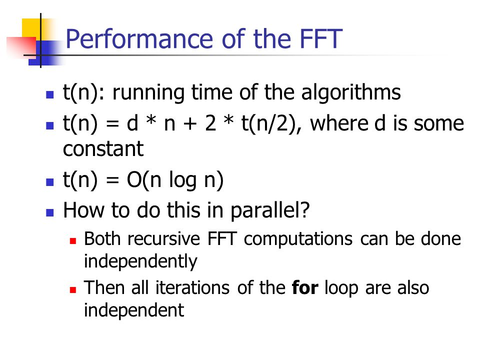 Performance of the FFT t(n): running time of the algorithms t(n) = d * n + 2 * t(n/2), where d is some constant t(n) = O(n log n) How to do this in parallel.