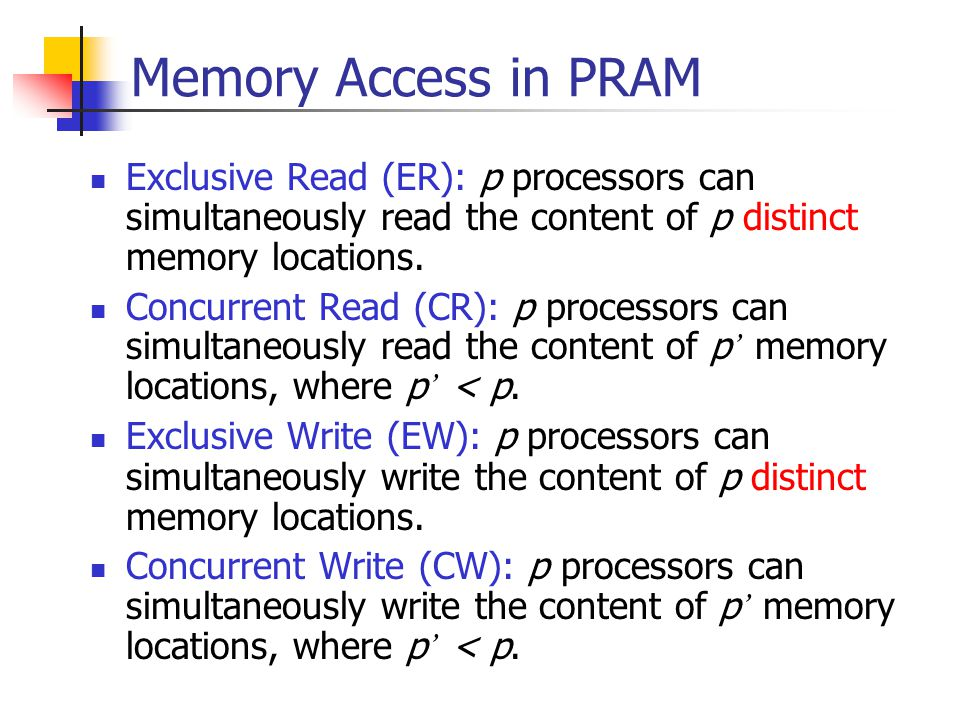 Memory Access in PRAM Exclusive Read (ER): p processors can simultaneously read the content of p distinct memory locations. Concurrent Read (CR): p pr