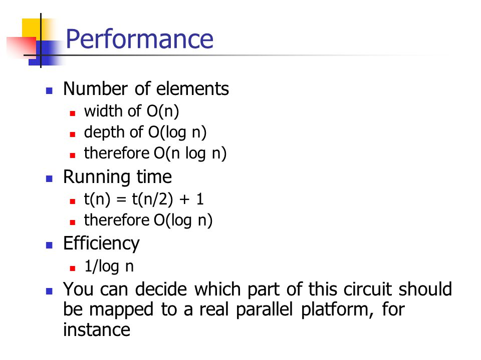 Performance Number of elements width of O(n) depth of O(log n) therefore O(n log n) Running time t(n) = t(n/2) + 1 therefore O(log n) Efficiency 1/log n You can decide which part of this circuit should be mapped to a real parallel platform, for instance