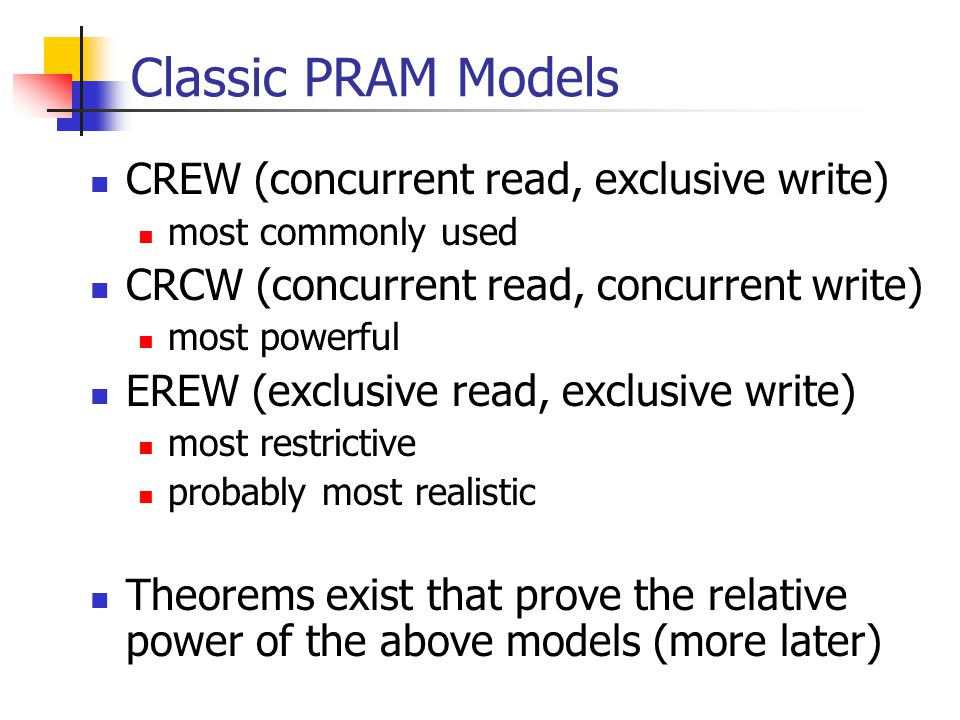 Classic PRAM Models CREW (concurrent read, exclusive write) most commonly used CRCW (concurrent read, concurrent write) most powerful EREW (exclusive read, exclusive write) most restrictive probably most realistic Theorems exist that prove the relative power of the above models (more later)