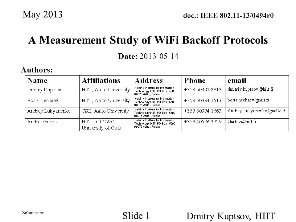 doc.: IEEE 802.11-13/0494r0 Submission May 2013 Dmitry Kuptsov, HIIT Slide 12 Data collection and callibration (cont d) Logging on slave nodes:  For every wireless card using printk and debugging statements introduced in wireless card driver we logged (on per frame bases): Transmission time Number of retries Acknowledgment flag (success or failure) Frame size Last used contention window and backoff interval  NOTE.