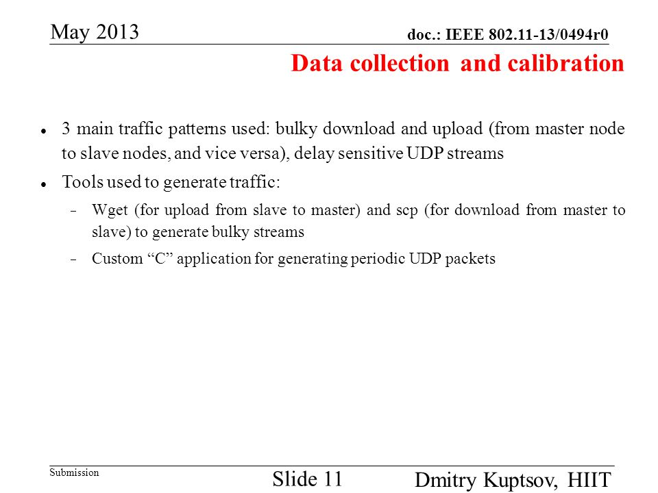 doc.: IEEE 802.11-13/0494r0 Submission May 2013 Dmitry Kuptsov, HIIT Slide 11 Data collection and calibration 3 main traffic patterns used: bulky down