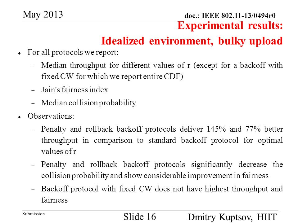 doc.: IEEE 802.11-13/0494r0 Submission May 2013 Dmitry Kuptsov, HIIT Slide 16 Experimental results: Idealized environment, bulky upload For all protocols we report:  Median throughput for different values of r (except for a backoff with fixed CW for which we report entire CDF)  Jain s fairness index  Median collision probability Observations:  Penalty and rollback backoff protocols deliver 145% and 77% better throughput in comparison to standard backoff protocol for optimal values of r  Penalty and rollback backoff protocols significantly decrease the collision probability and show considerable improvement in fairness  Backoff protocol with fixed CW does not have highest throughput and fairness